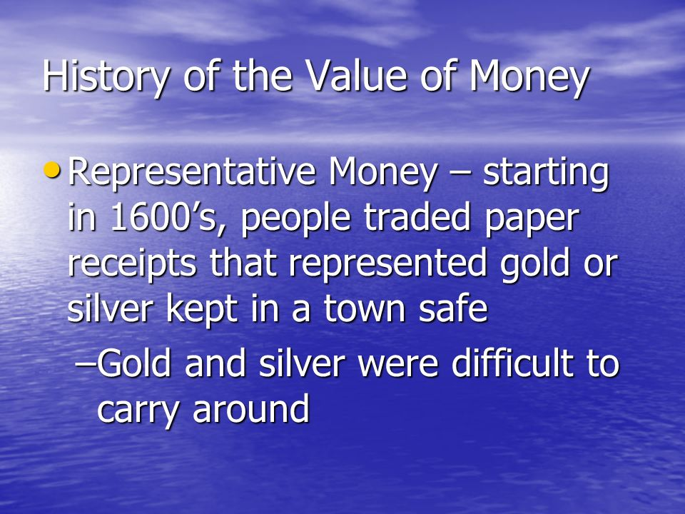 History of the Value of Money Commodity Money – beginning of time until about 1600's, people traded in commodities (salt, cattle, tobacco, pretty rocks) rather than money Commodity Money – beginning of time until about 1600's, people traded in commodities (salt, cattle, tobacco, pretty rocks) rather than money