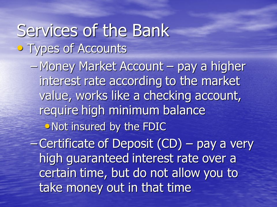 Services of the Bank Types of Accounts Types of Accounts –Savings Account – pay a small interest rate, allow you to withdraw cash –Checking Account – pay a very small interest rate, allow you to write checks, withdraw cash, or use a debit card