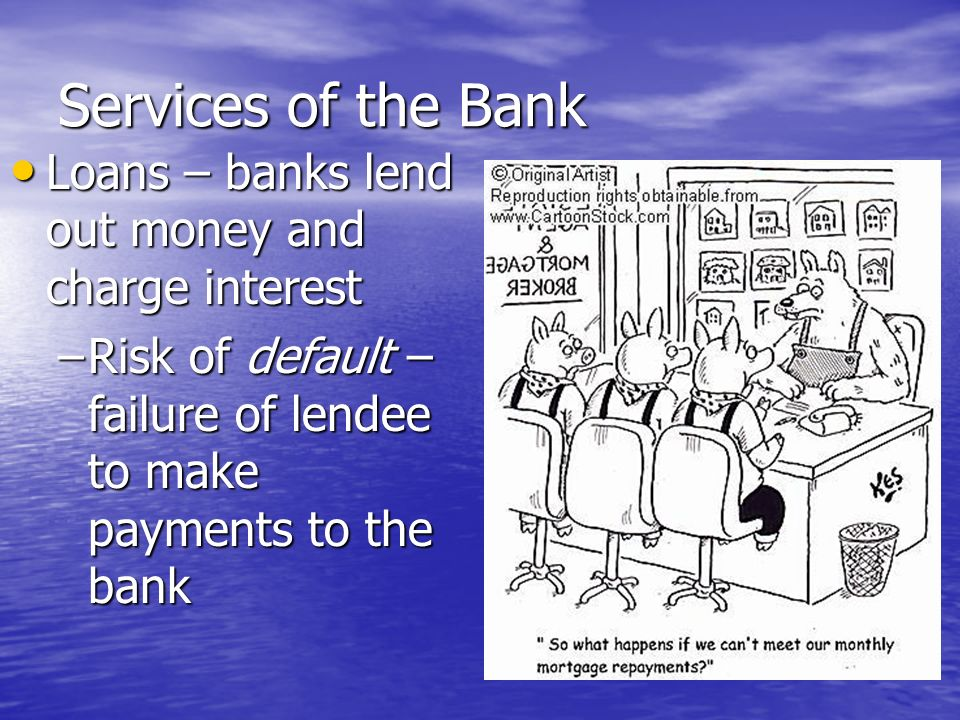 Services of the Bank Loans – banks lend out money and charge interest Loans – banks lend out money and charge interest –Fractional Reserve – banks only keep some of the money deposited