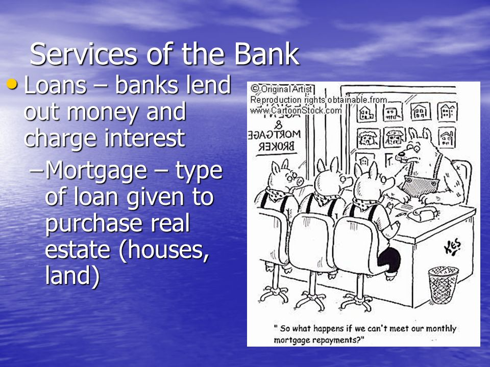 Services of the Bank Loans – banks lend out money and charge interest Loans – banks lend out money and charge interest –Risk of default – failure of lendee to make payments to the bank