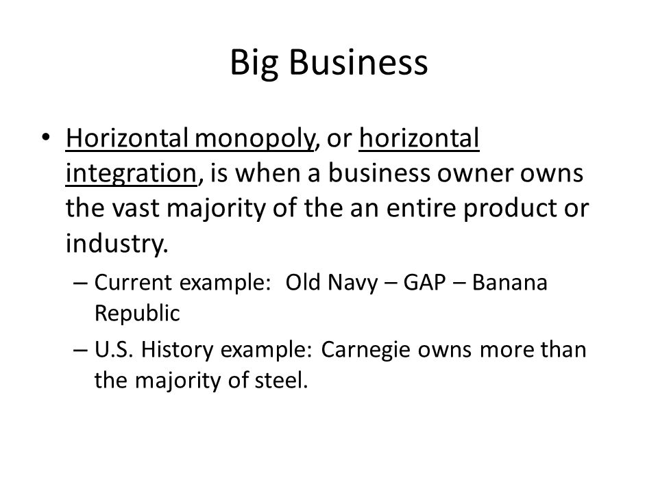 Big Business Horizontal monopoly, or horizontal integration, is when a business owner owns the vast majority of the an entire product or industry.