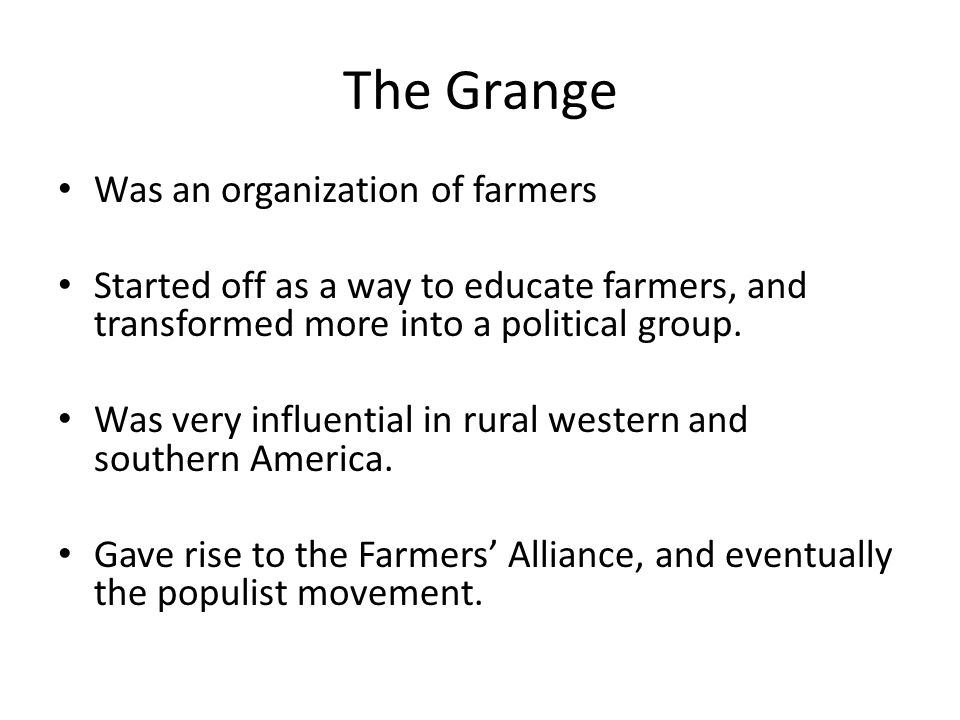 The Grange Was an organization of farmers Started off as a way to educate farmers, and transformed more into a political group.