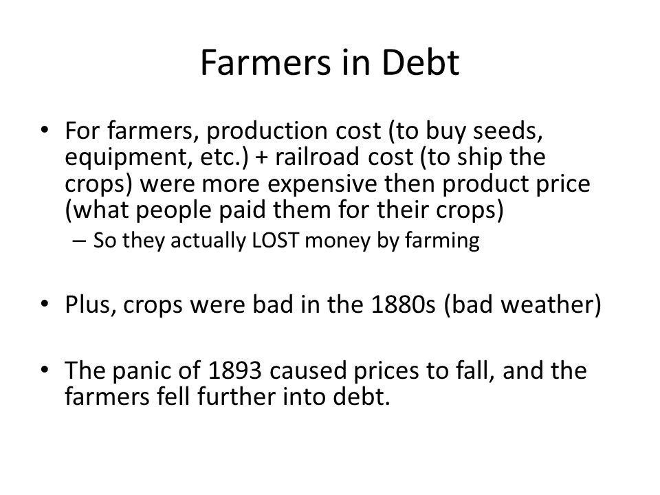Farmers in Debt For farmers, production cost (to buy seeds, equipment, etc.) + railroad cost (to ship the crops) were more expensive then product price (what people paid them for their crops) – So they actually LOST money by farming Plus, crops were bad in the 1880s (bad weather) The panic of 1893 caused prices to fall, and the farmers fell further into debt.