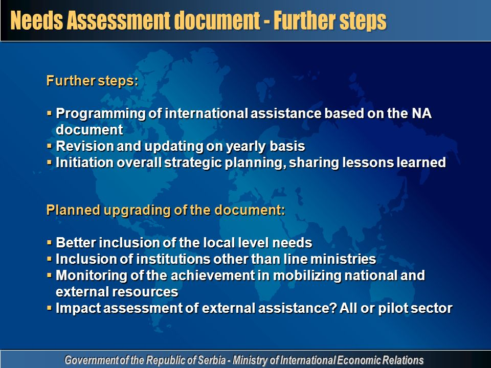 Further steps:  Programming of international assistance based on the NA document  Revision and updating on yearly basis  Initiation overall strategic planning, sharing lessons learned Planned upgrading of the document:  Better inclusion of the local level needs  Inclusion of institutions other than line ministries  Monitoring of the achievement in mobilizing national and external resources  Impact assessment of external assistance.