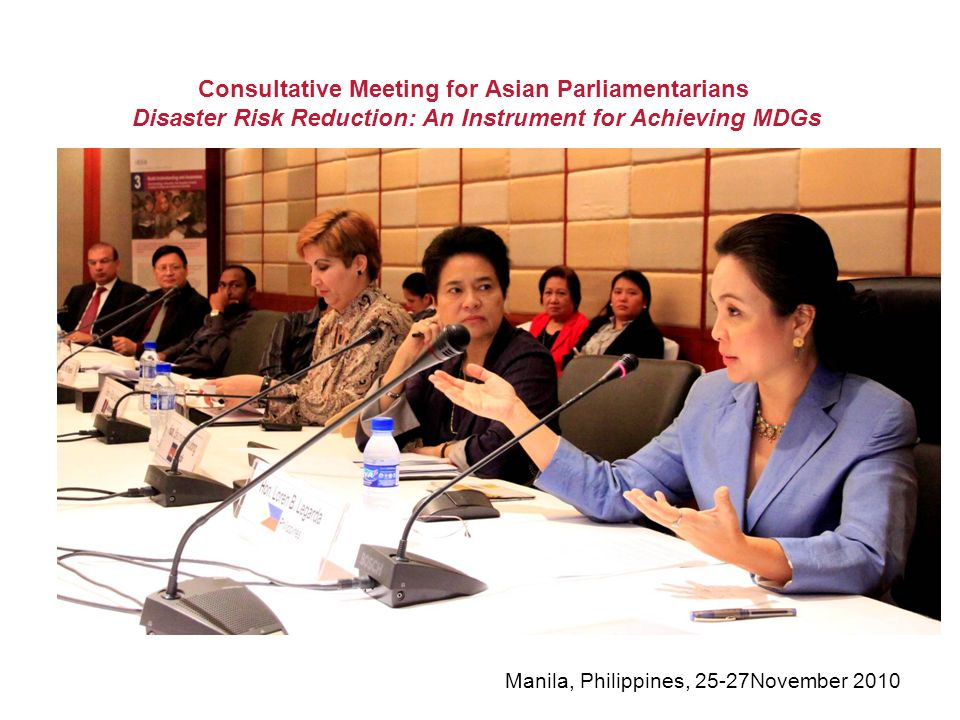 Consultative Meeting for Asian Parliamentarians Disaster Risk Reduction: An Instrument for Achieving MDGs Manila, Philippines, 25-27November 2010