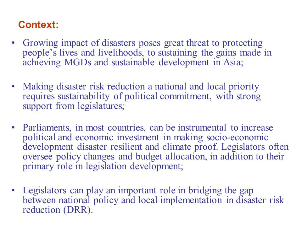 Growing impact of disasters poses great threat to protecting people's lives and livelihoods, to sustaining the gains made in achieving MGDs and sustainable development in Asia; Making disaster risk reduction a national and local priority requires sustainability of political commitment, with strong support from legislatures; Parliaments, in most countries, can be instrumental to increase political and economic investment in making socio-economic development disaster resilient and climate proof.