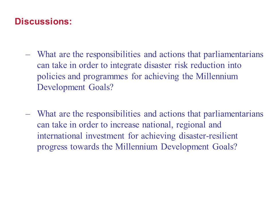 Discussions: –What are the responsibilities and actions that parliamentarians can take in order to integrate disaster risk reduction into policies and programmes for achieving the Millennium Development Goals.