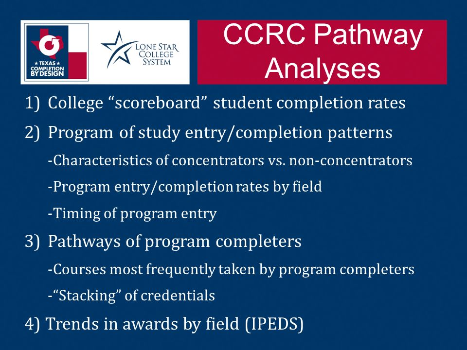 CCRC Pathway Analyses 1)College scoreboard student completion rates 2)Program of study entry/completion patterns -Characteristics of concentrators vs.