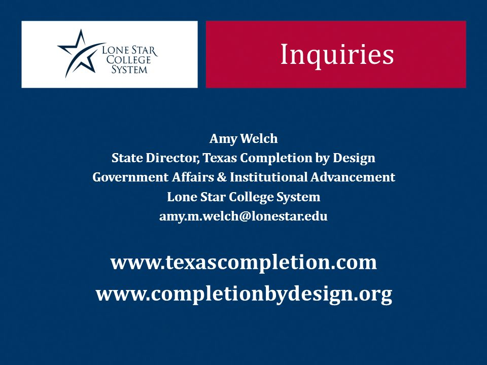 Inquiries Amy Welch State Director, Texas Completion by Design Government Affairs & Institutional Advancement Lone Star College System