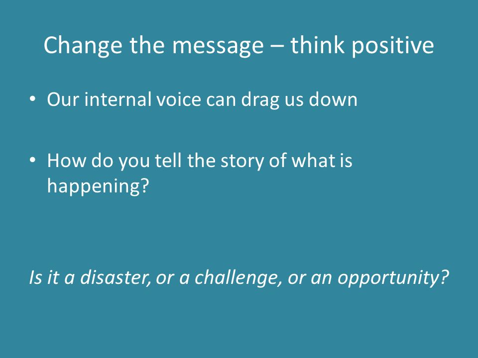 Change the message – think positive Our internal voice can drag us down How do you tell the story of what is happening.