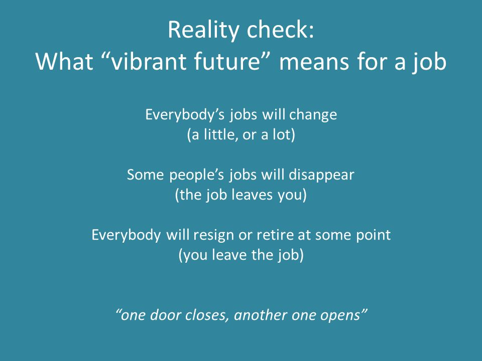 Reality check: What vibrant future means for a job Everybody's jobs will change (a little, or a lot) Some people's jobs will disappear (the job leaves you) Everybody will resign or retire at some point (you leave the job) one door closes, another one opens