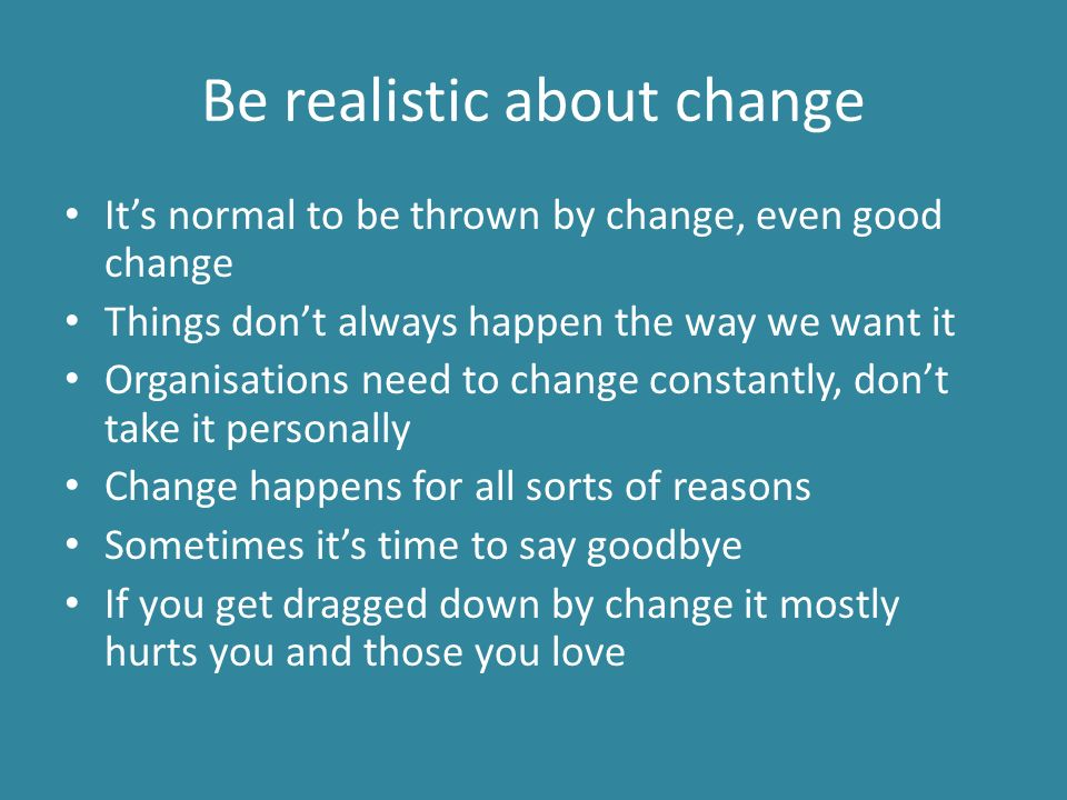 Be realistic about change It's normal to be thrown by change, even good change Things don't always happen the way we want it Organisations need to change constantly, don't take it personally Change happens for all sorts of reasons Sometimes it's time to say goodbye If you get dragged down by change it mostly hurts you and those you love