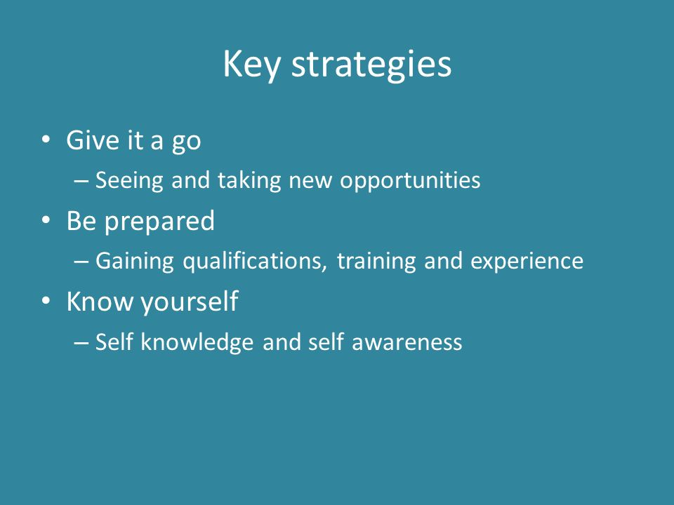 Key strategies Give it a go – Seeing and taking new opportunities Be prepared – Gaining qualifications, training and experience Know yourself – Self knowledge and self awareness