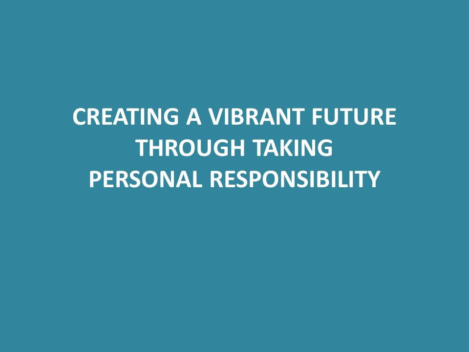 CREATING A VIBRANT FUTURE THROUGH TAKING PERSONAL RESPONSIBILITY