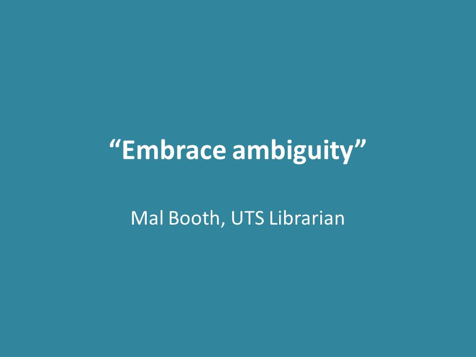 Embrace ambiguity Mal Booth, UTS Librarian