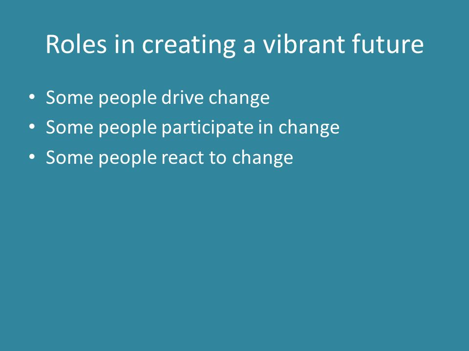 Roles in creating a vibrant future Some people drive change Some people participate in change Some people react to change