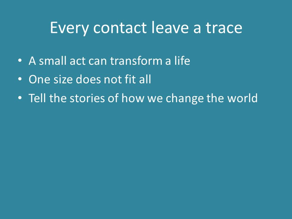 Every contact leave a trace A small act can transform a life One size does not fit all Tell the stories of how we change the world