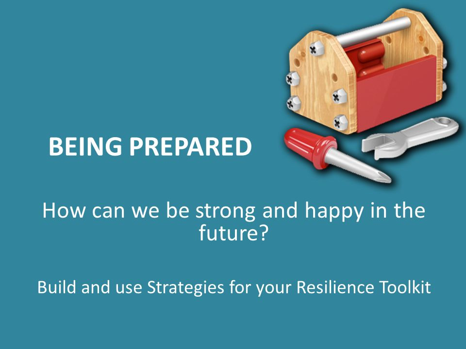 BEING PREPARED How can we be strong and happy in the future.