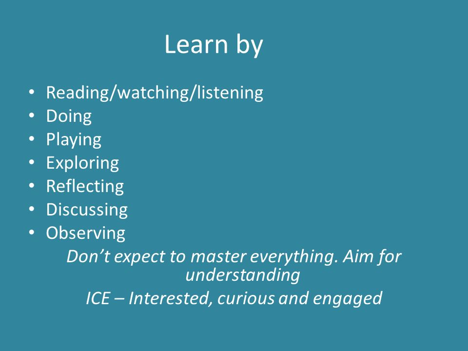 Learn by Reading/watching/listening Doing Playing Exploring Reflecting Discussing Observing Don't expect to master everything.