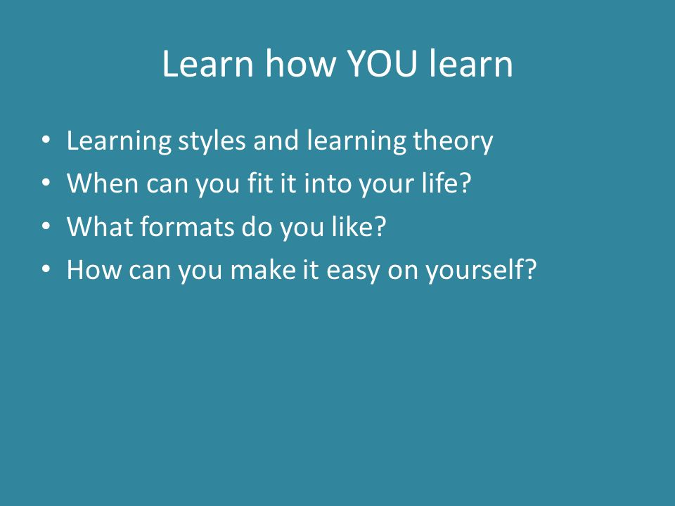 Learn how YOU learn Learning styles and learning theory When can you fit it into your life.