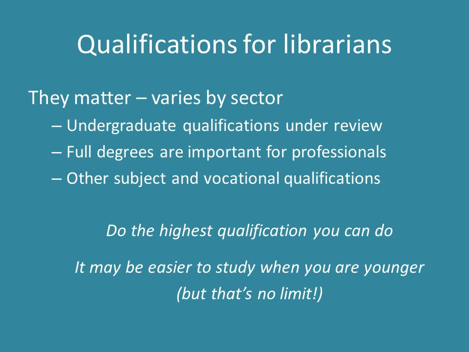 Qualifications for librarians They matter – varies by sector – Undergraduate qualifications under review – Full degrees are important for professionals – Other subject and vocational qualifications Do the highest qualification you can do It may be easier to study when you are younger (but that's no limit!)