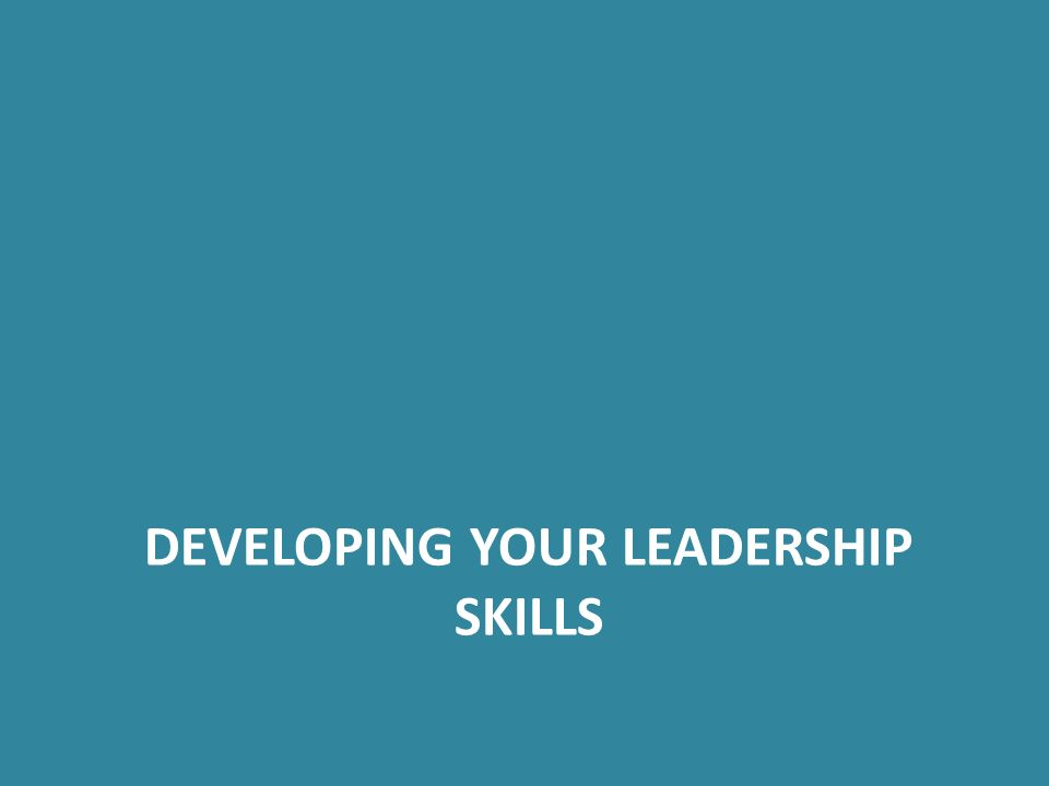 DEVELOPING YOUR LEADERSHIP SKILLS