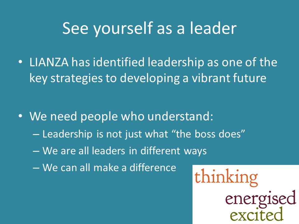See yourself as a leader LIANZA has identified leadership as one of the key strategies to developing a vibrant future We need people who understand: – Leadership is not just what the boss does – We are all leaders in different ways – We can all make a difference