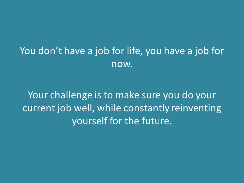 You don't have a job for life, you have a job for now.
