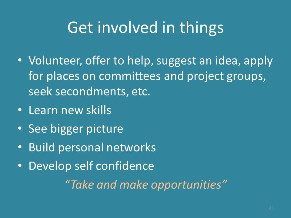 Get involved in things Volunteer, offer to help, suggest an idea, apply for places on committees and project groups, seek secondments, etc.