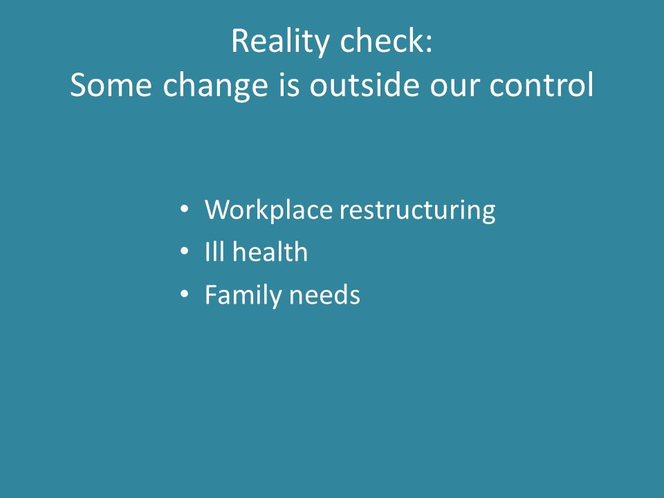 Reality check: Some change is outside our control Workplace restructuring Ill health Family needs