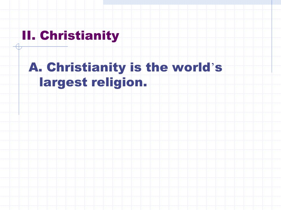 II. Christianity A. Christianity is the world ' s largest religion.