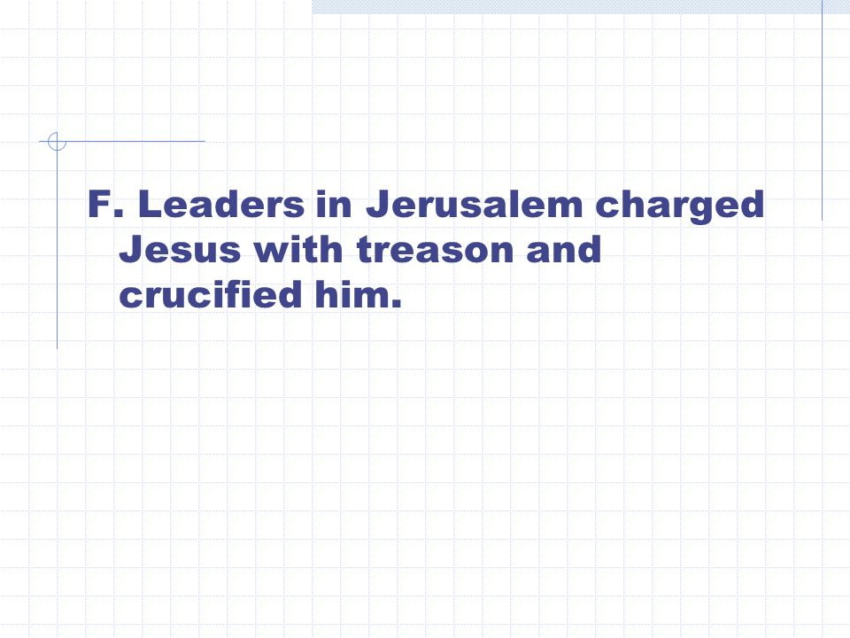 F. Leaders in Jerusalem charged Jesus with treason and crucified him.