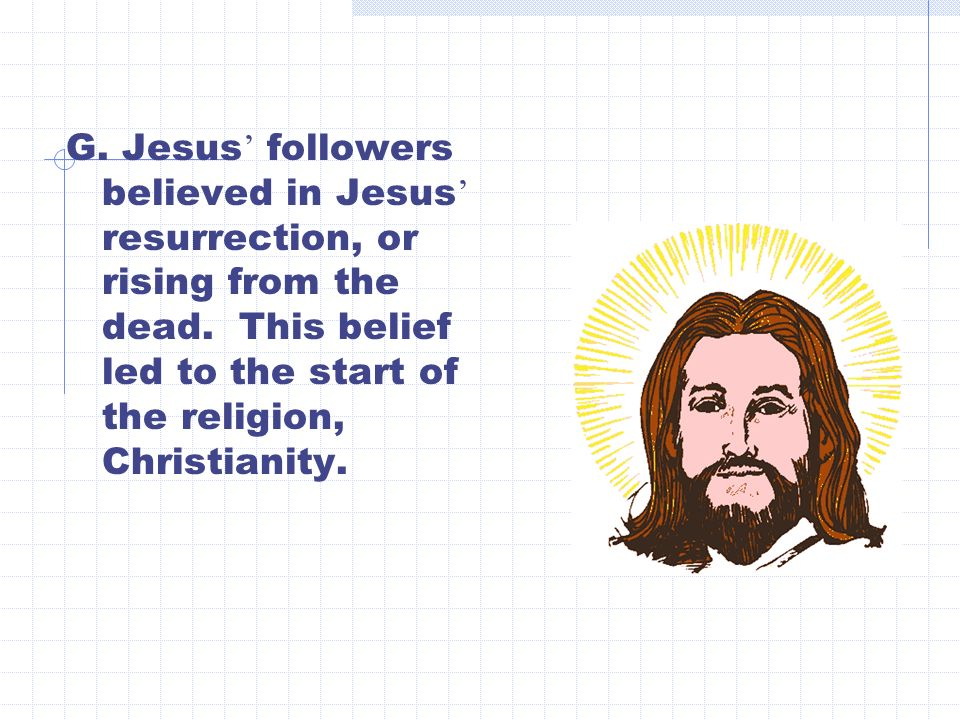 G. Jesus ' followers believed in Jesus ' resurrection, or rising from the dead.