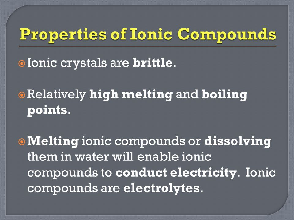  Ionic crystals are brittle.  Relatively high melting and boiling points.