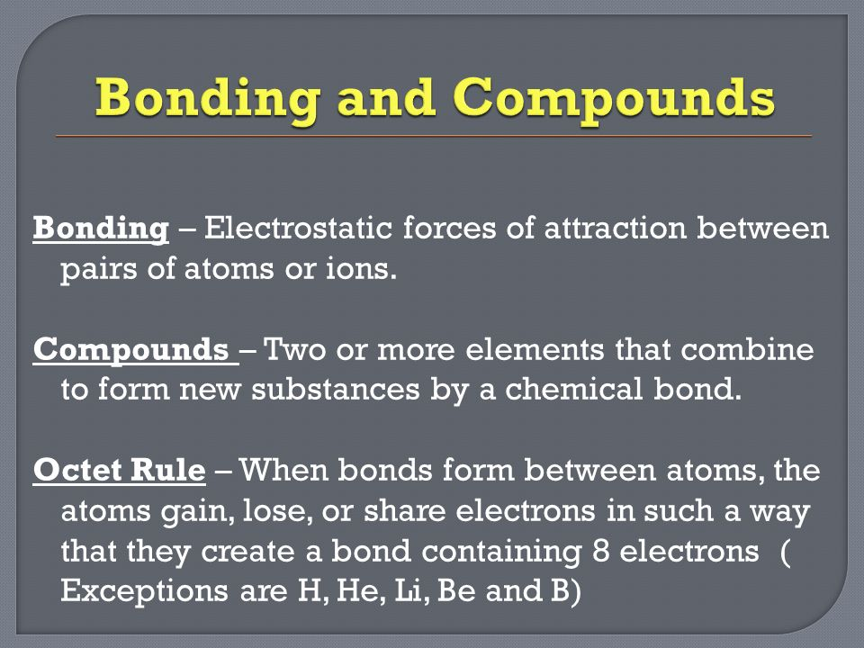 Bonding – Electrostatic forces of attraction between pairs of atoms or ions.
