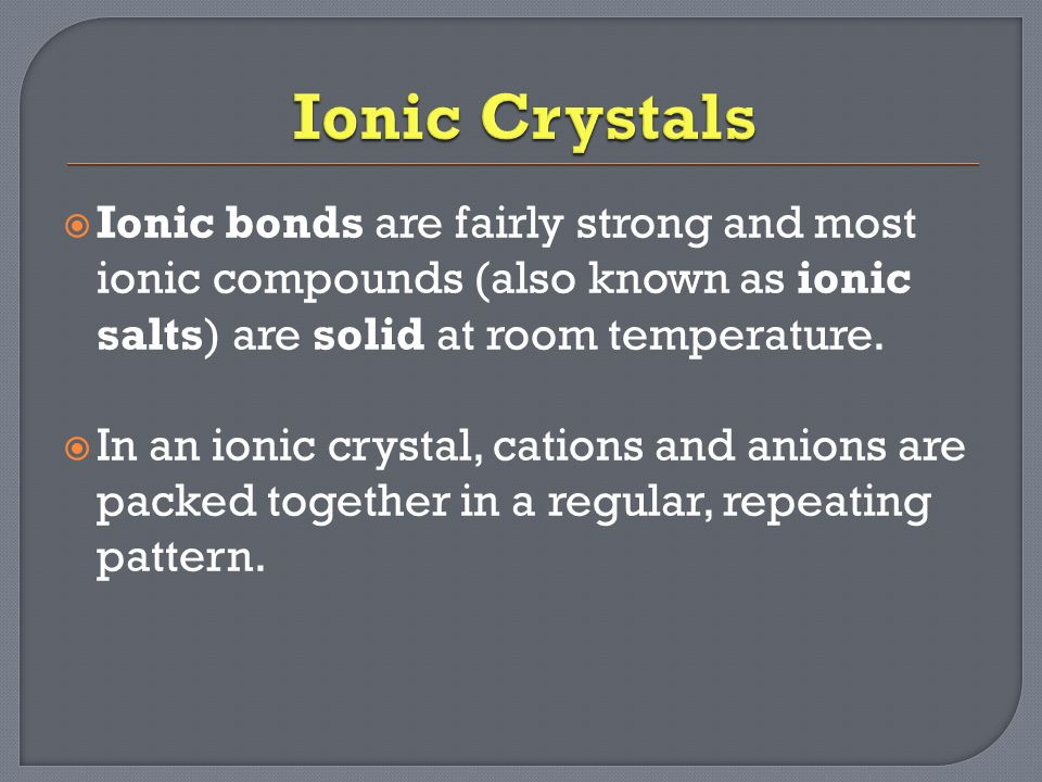  Ionic bonds are fairly strong and most ionic compounds (also known as ionic salts) are solid at room temperature.