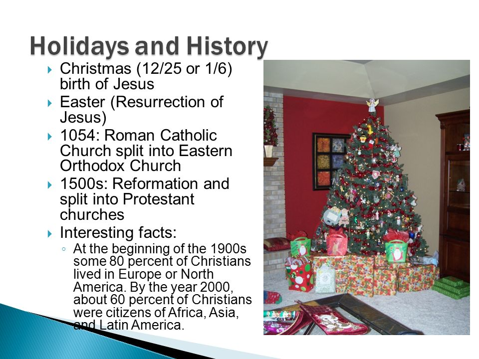  Christmas (12/25 or 1/6) birth of Jesus  Easter (Resurrection of Jesus)  1054: Roman Catholic Church split into Eastern Orthodox Church  1500s: Reformation and split into Protestant churches  Interesting facts: ◦ At the beginning of the 1900s some 80 percent of Christians lived in Europe or North America.