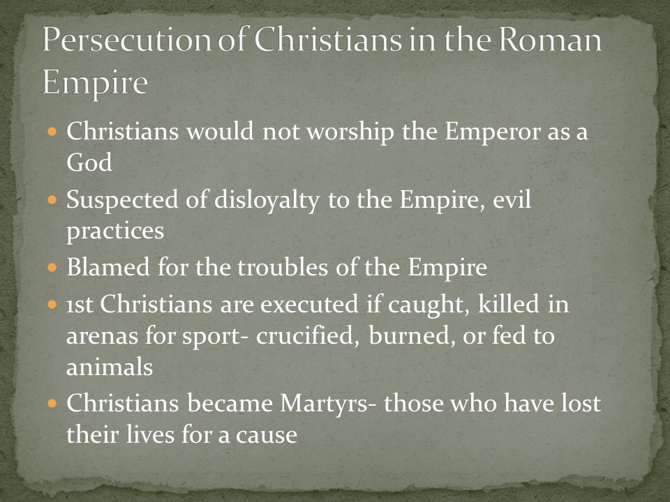 Christians would not worship the Emperor as a God Suspected of disloyalty to the Empire, evil practices Blamed for the troubles of the Empire 1st Christians are executed if caught, killed in arenas for sport- crucified, burned, or fed to animals Christians became Martyrs- those who have lost their lives for a cause