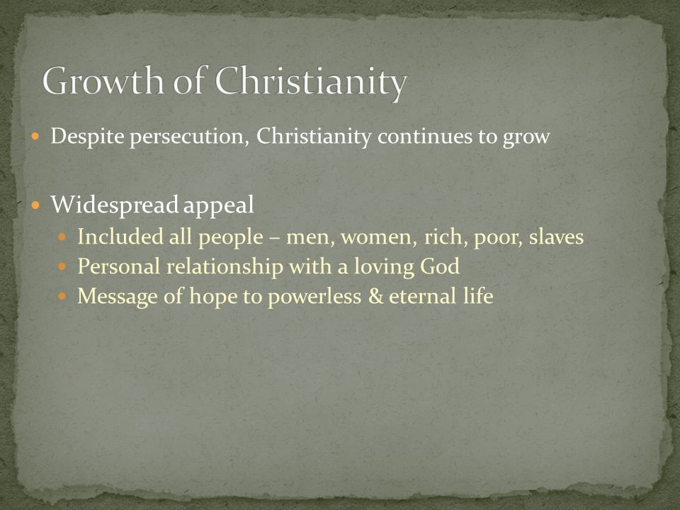 Despite persecution, Christianity continues to grow Widespread appeal Included all people – men, women, rich, poor, slaves Personal relationship with a loving God Message of hope to powerless & eternal life