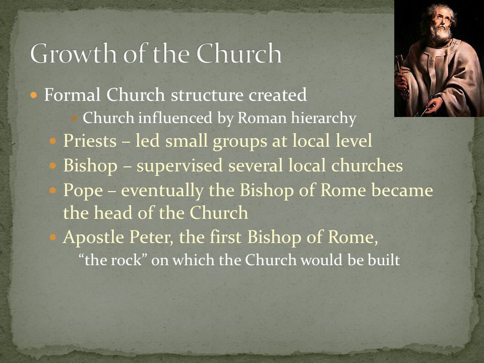 Formal Church structure created Church influenced by Roman hierarchy Priests – led small groups at local level Bishop – supervised several local churches Pope – eventually the Bishop of Rome became the head of the Church Apostle Peter, the first Bishop of Rome, the rock on which the Church would be built