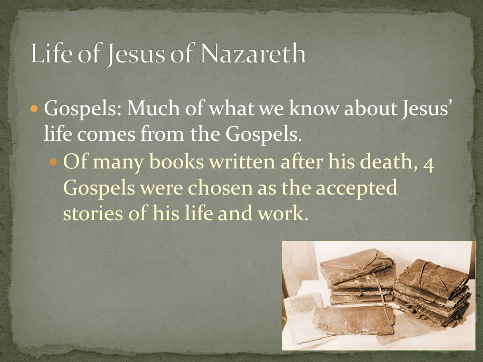 Gospels: Much of what we know about Jesus' life comes from the Gospels.