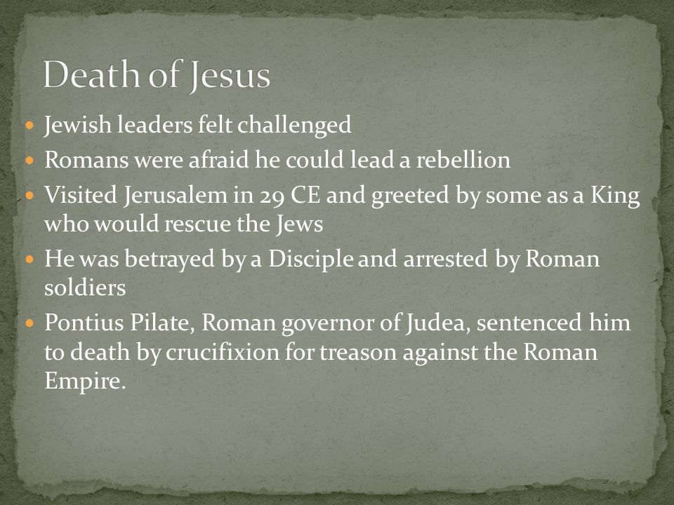 Jewish leaders felt challenged Romans were afraid he could lead a rebellion Visited Jerusalem in 29 CE and greeted by some as a King who would rescue the Jews He was betrayed by a Disciple and arrested by Roman soldiers Pontius Pilate, Roman governor of Judea, sentenced him to death by crucifixion for treason against the Roman Empire.
