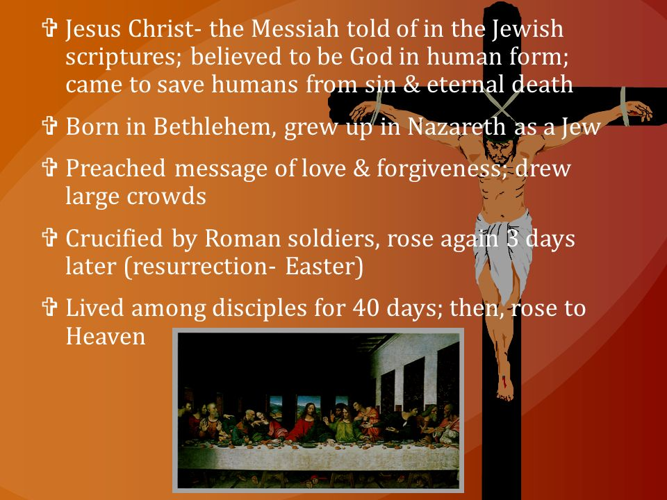  Jesus Christ- the Messiah told of in the Jewish scriptures; believed to be God in human form; came to save humans from sin & eternal death  Born in Bethlehem, grew up in Nazareth as a Jew  Preached message of love & forgiveness; drew large crowds  Crucified by Roman soldiers, rose again 3 days later (resurrection- Easter)  Lived among disciples for 40 days; then, rose to Heaven