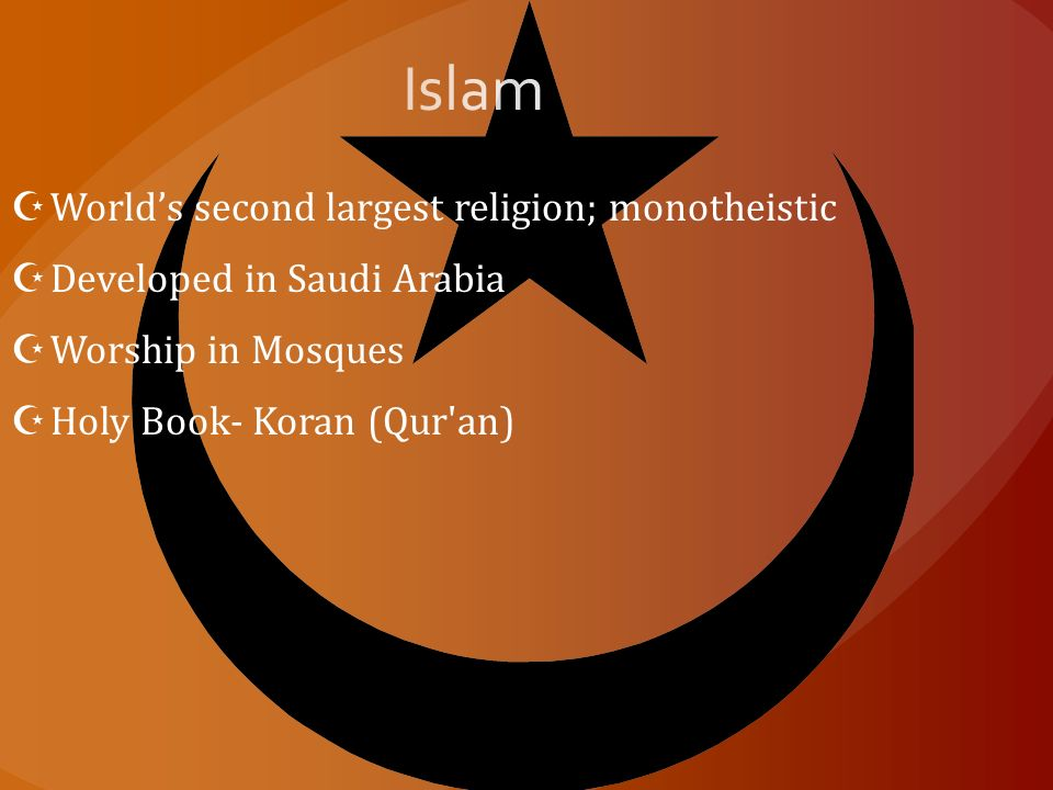  World's second largest religion; monotheistic  Developed in Saudi Arabia  Worship in Mosques  Holy Book- Koran (Qur an)