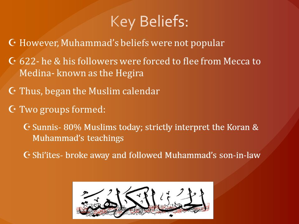  However, Muhammad's beliefs were not popular  622- he & his followers were forced to flee from Mecca to Medina- known as the Hegira  Thus, began the Muslim calendar  Two groups formed:  Sunnis- 80% Muslims today; strictly interpret the Koran & Muhammad's teachings  Shi'ites- broke away and followed Muhammad's son-in-law