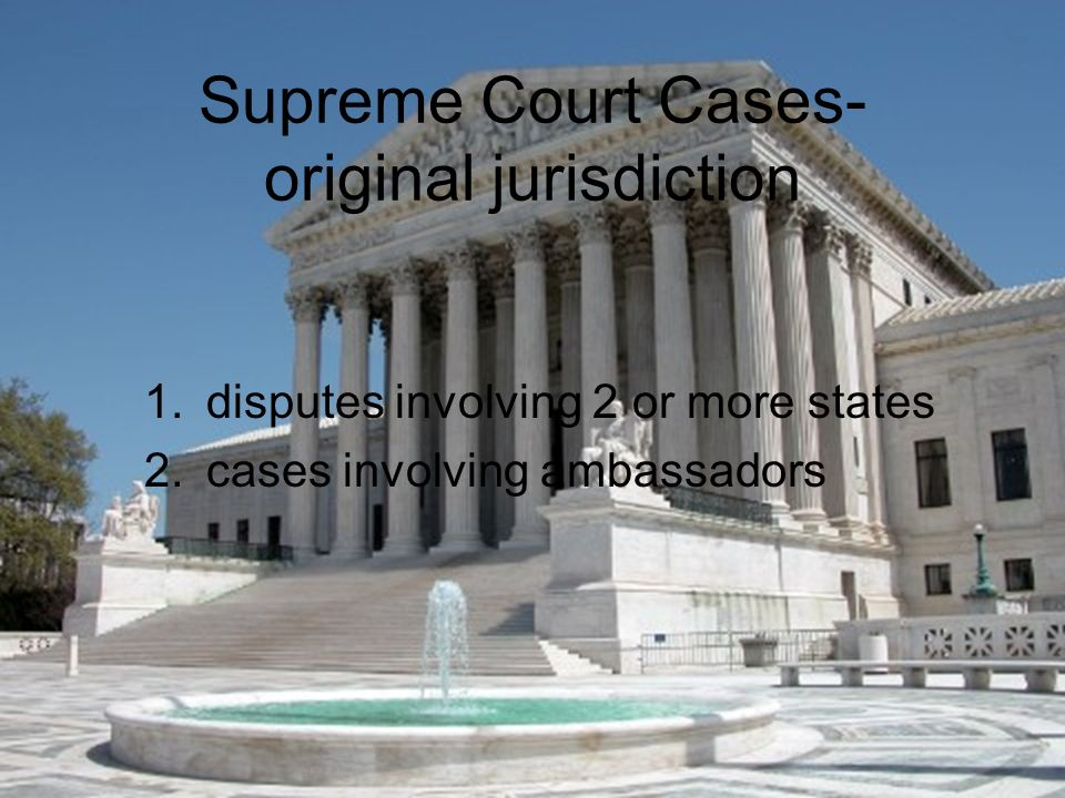 Supreme Court Cases- original jurisdiction 1.disputes involving 2 or more states 2.cases involving ambassadors