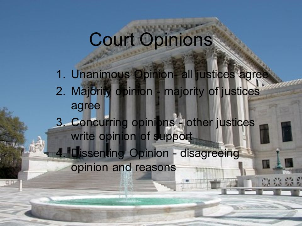 Court Opinions 1.Unanimous Opinion- all justices agree 2.Majority opinion - majority of justices agree 3.Concurring opinions - other justices write opinion of support 4.Dissenting Opinion - disagreeing opinion and reasons