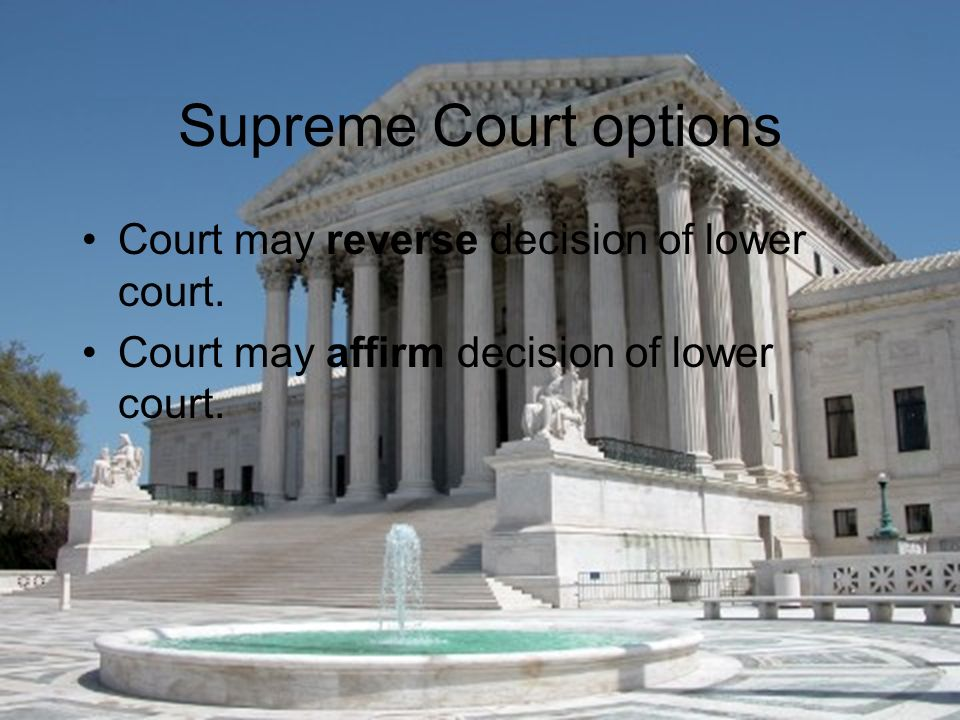 Supreme Court options Court may reverse decision of lower court.