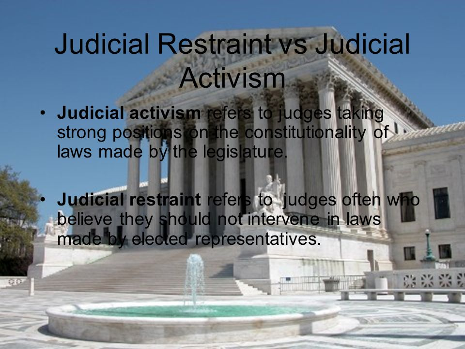 Judicial Restraint vs Judicial Activism Judicial activism refers to judges taking strong positions on the constitutionality of laws made by the legislature.