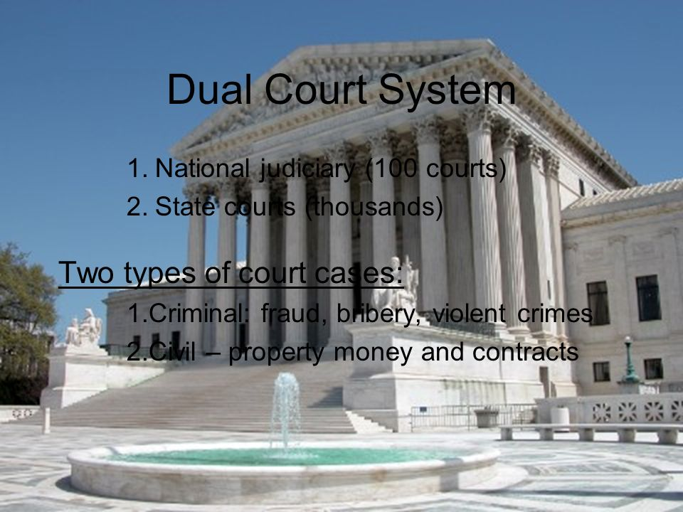 Dual Court System 1.National judiciary (100 courts) 2.State courts (thousands) Two types of court cases: 1.Criminal: fraud, bribery, violent crimes 2.Civil – property money and contracts